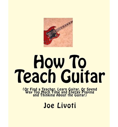 How to Teach Guitar : (Or Find a Teacher, Learn Guitar, or Spend Way Too Much Time and Energy Playing and Thinking about the Guitar)