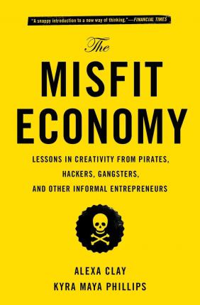 The Misfit Economy : Lessons in Creativity from Pirates, Hackers, Gangsters and Other Informal Entrepreneurs