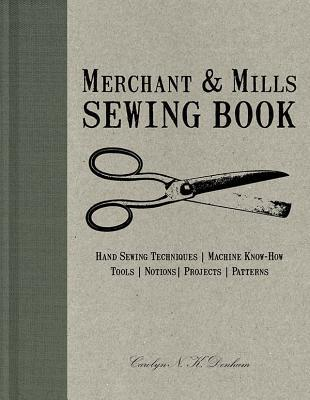 Merchant & Mills Sewing Book : Hand Sewing Techniques, Machine Know-How, Tools, Notions, Projects, Patterns