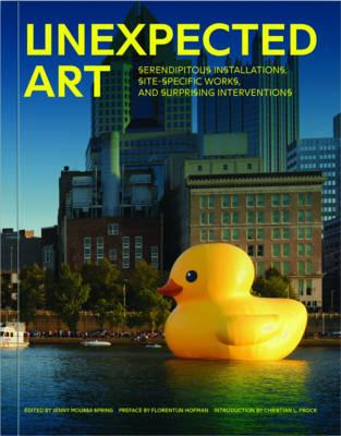 Unexpected Art : Serendipitous Installations, Site-Specific Works, and Surprising Interventions