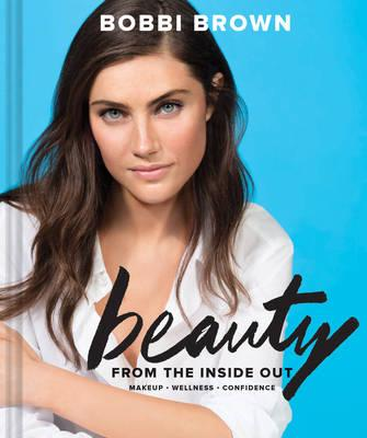 Bobbi Brown's Beauty from the Inside Out : Makeup * Wellness * Confidence