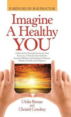 Links zum Herunterladen von Büchern Imagine a Healthy You : A Book Full of Powerful Secrets for Your Recovery. a Step-By-Step Guide for Increased Wellness and Healing for Patients, Families, Friends, and Caregivers 1452598940 PDF