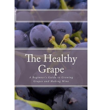 The Healthy Grape : A Beginner's Guide to Growing Grapes and Making Wine