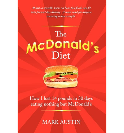 The McDonald's Diet : How I Lost 14 Pounds in 30 Days Eating Nothing But McDonald's