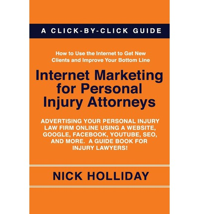 Kostenloser Download von E-Book-Dateien Internet Marketing for Personal Injury Attorneys : Advertising Your Personal Injury Law Firm Online Using a Website, Google, Facebook, Youtube, Seo, and More. a Guide Book for Injury Lawyers! CHM 9781456387655
