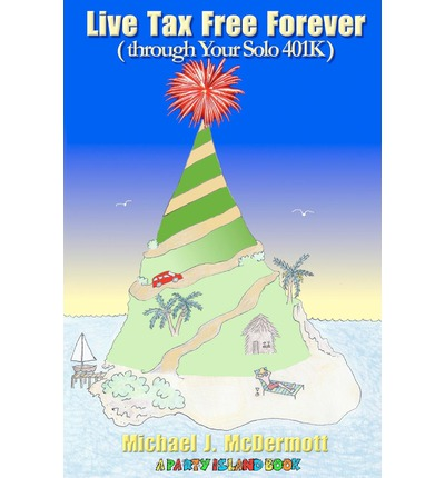 Live Tax Free Forever : (Through Your Solo 401k)