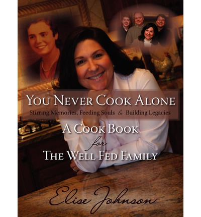 You Never Cook Alone : Stirring Memories, Feeding Souls and Building Legacies - A Cook Book for the Well Fed Family