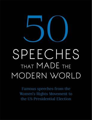 50 Speeches That Made the Modern World : Famous Speeches from Women's Rights to Human Rights