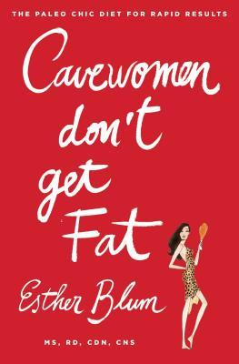 Cave Women Don't Get Fat : The Paleo Chic Diet for Rapid Results