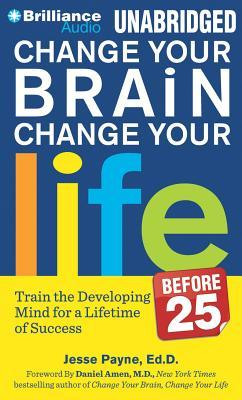 Change Your Brain, Change Your Life (Before 25) : Change Your Developing Mind for Real-World Success