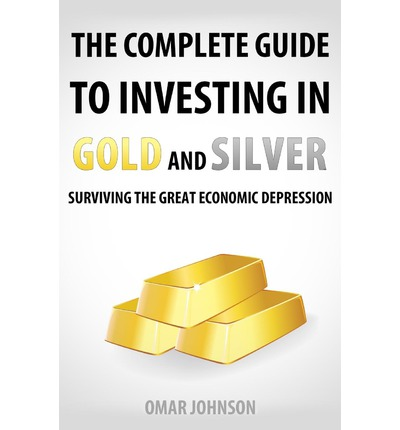 The Complete Guide to Investing in Gold and Silver : Surviving the Great Economic Depression