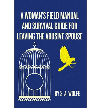 A Woman's Field Manual and Survival Guide for Leaving the Abusive Spouse