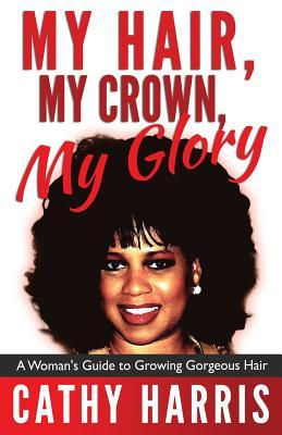 My Hair, My Crown, My Glory : A Woman's Guide to Growing Gorgeous Hair
