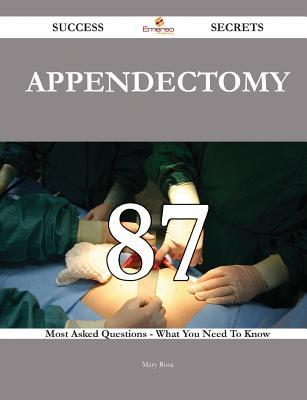 Appendectomy 87 Success Secrets - 87 Most Asked Questions on Appendectomy - What You Need to Know