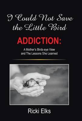 Foren zum Herunterladen von E-Books I Could Not Save the Little Bird : Addiction: A Mothers Birds-Eye View and the Lessons She Learned by Ricki Elks 1490881123 in German PDF ePub