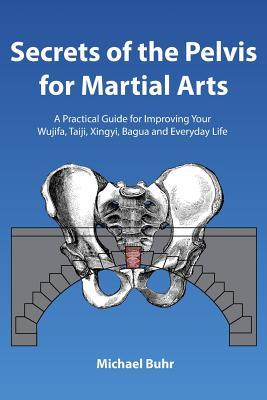 Secrets of the Pelvis for Martial Arts : A Practical Guide for Improving Your Wujifa, Taiji, Xingyi, Bagua and Everyday Life