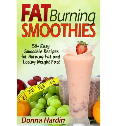 Fat Burning Smoothies : Easy Smoothie Recipes for Burning Fat and Losing Weight Fast