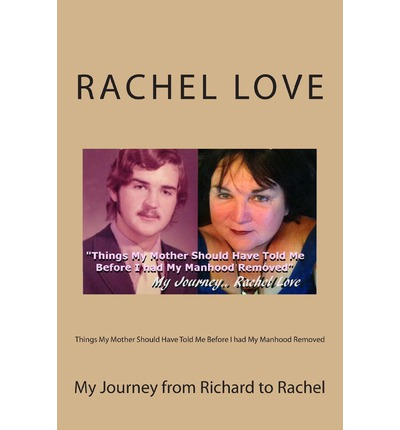 Things My Mother Should Have Told Me Before I Had My Manhood Removed : My Journey from Richard to Rachel