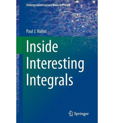 Inside Interesting Integrals : A Collection of Sneaky Tricks, Sly Substitutions, and Numerous Other Stupendously Clever, Awesomely Wicked, and Devilishly Seductive Maneuvers for Computing Nearly 200 Perplexing Definite Integrals from Physics, Engineering, and Mathematics (Plus 60 Challenge Problems with Complete, Detailed Solutions)