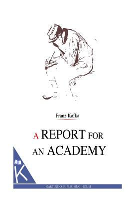 a report to an academy kafka essay A report for an academy (transl ian johnston) this translation, which has been prepared by ian johnston of malaspina university-college, nanaimo, bc, canada, is in the public domain and may.