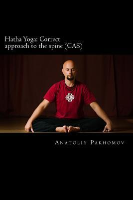 Hatha Yoga : Correct Approach to the Spine (Cas): Author Provides Conclusive Proof That It Is Necessary to Use Conscious Approach to the Spine When Practicing Asanas. Besides Asanas the Main Components of Practice Are Described in This Book in an Accessible Way. Useful