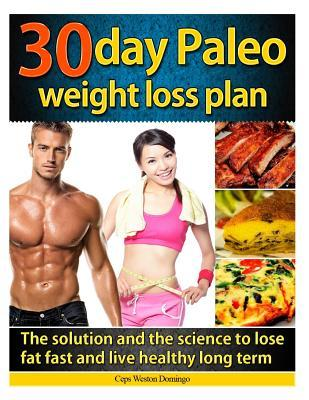 30 Day Paleo Weight Loss Plan : The Solution and the Science to Lose Fat Fast and Live Healthy Long Term