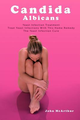 Candida Albicans : Yeast Infection Treatment. Treat Yeast Infections with This Home Remedy. the Yeast Infection Cure.