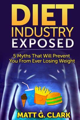 Diet Industry Exposed : 5 Myths That Will Prevent You from Ever Losing Weight