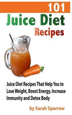 101 Juice Diet Recipes : Juice Diet Recipes That Help You to Lose Weight, Boost Energy, Increase Immunity and Detox Body