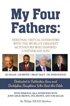 My Four Fathers : Personal Virtual Interviews with the Worlds Greatest Motivators Who Inspired a Fatherless Son