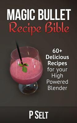 Magic Bullet Recipe Bible: 60+ Delicious Recipes for Your High Powered Blender
