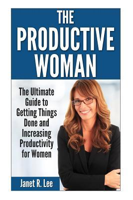 The Productive Woman : The Ultimate Guide to Getting Things Done and Increasing Productivity for Women