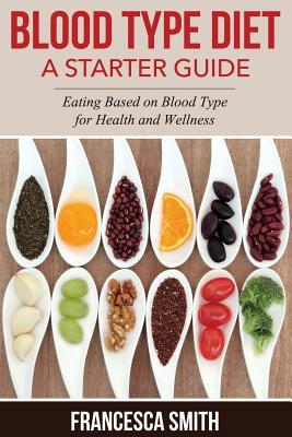 Blood Type Diet : A Starter Guide: Eating Based on Blood Type for Health and Wellness