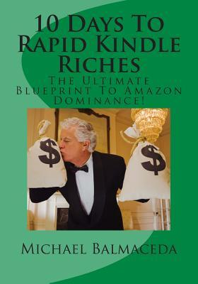 10 Days to Rapid Kindle Riches : The Ultimate Blueprint to Amazon Dominance !