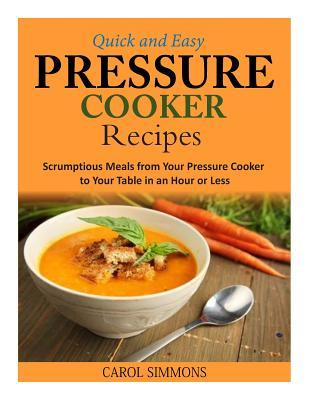 Quick and Easy Pressure Cooker Recipes : Scrumptious Meals from Your Pressure Cooker to Your Table in an Hour or Less