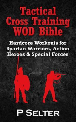 Tactical Cross Training Wod Bible : Hardcore Workouts for Spartan Warriors, Action Heroes & Special Forces