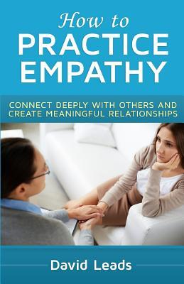 How to Practice Empathy : Connect Deeply with Others and Create Meaningful Relationships