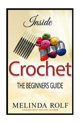 Inside Crochet : The Beginner's Guide: Everything You Need to Know to Start Crocheting Today