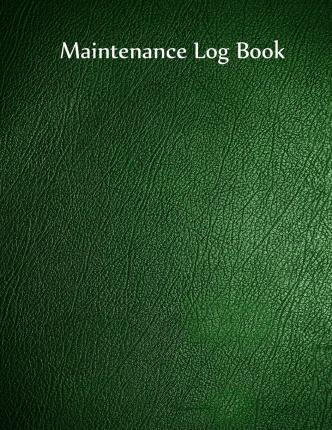 Maintenance Log Book : Green Cover, 110 Pages, 8.5 X 11