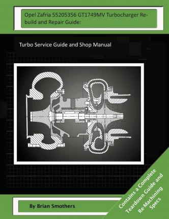 Opel Zafria 55205356 Gt1749mv Turbocharger Rebuild and Repair Guide : Turbo Service Guide and Shop Manual