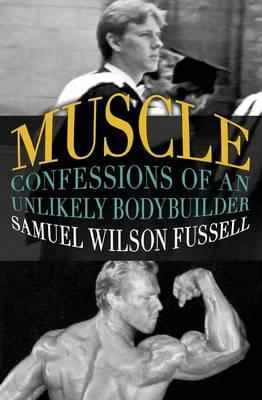Muscle : Confessions of an Unlikely Bodybuilder