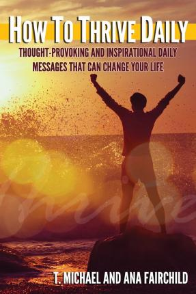 How to Thrive Daily : Thought-Provoking and Inspirational Daily Messages That Can Change Your Life