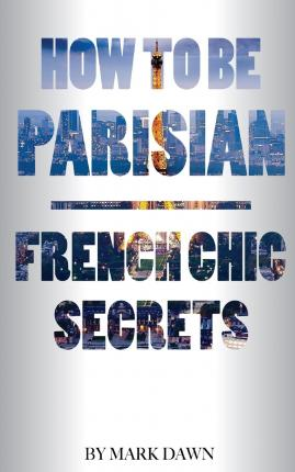 How to Be Parisian : French Chic Secrets