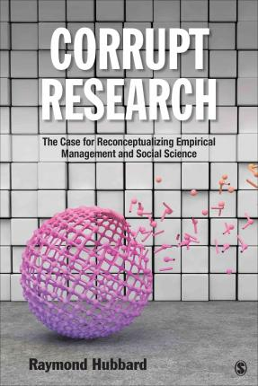 Corrupt Research : The Case for Reconceptualizing Empirical Management and Social Science