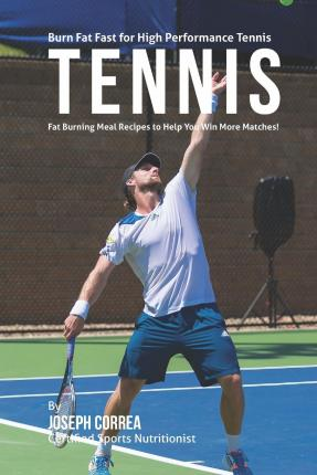 Burn Fat Fast for High Performance Tennis : Fat Burning Meal Recipes to Help You Win More Matches!