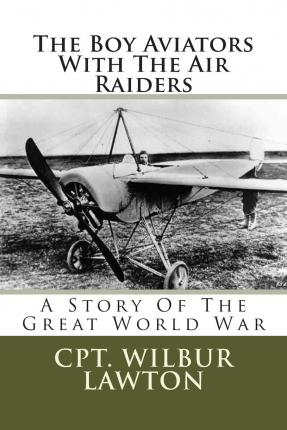 The Boy Aviators with the Air Raiders : A Story of the Great World War
