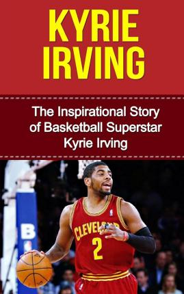 Kyrie Irving: The Inspirational Story of Basketball Superstar Kyrie Irving