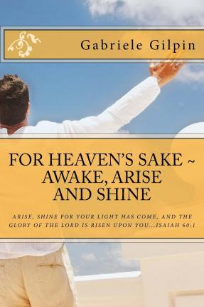For Heaven's Sake - Awake, Arise and Shine : Arise, Shine for Your Light Has Come, and the Glory of the Lord Has Risen Upon You...Isaiah 60:1