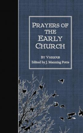 """Free books to download to kindle fire Prayers of the Early Church 9781508615958 by Various,J Manning Potts""""  PDF iBook PDB"""