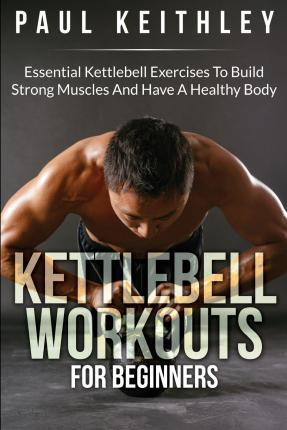Kettlebell Workouts for Beginners : Essential Kettlebell Exercises to Build Strong Muscles and Have a Healthy Body